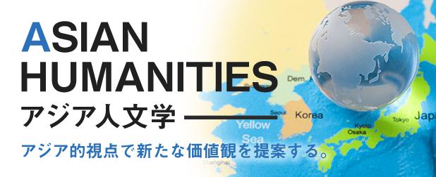 ASIAN HUMANITIES アジア人文学……アジア的視点で新たな価値観を提案する。