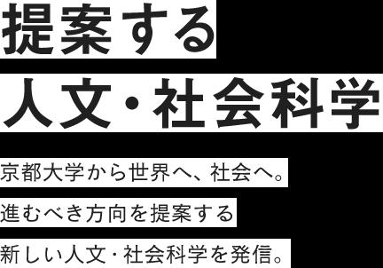 提案する人文・社会科学……京都大学から世界へ、社会へ。進むべき方向を提案する新しい人文・社会科学を発信。