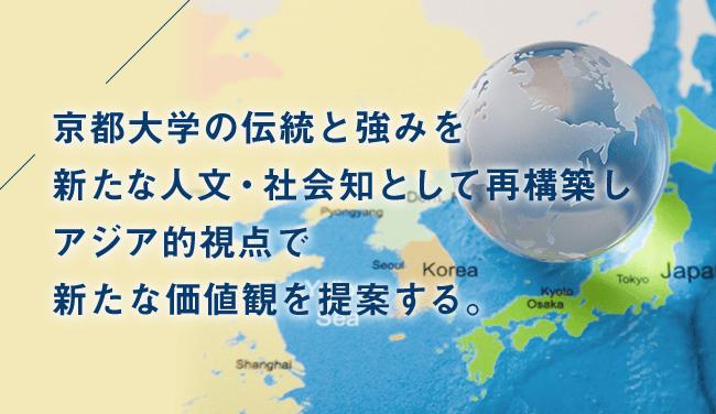 京都大学の伝統と強みを新たな人文・社会知として再構築しアジア的視点で新たな価値観を提案する。